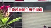 王俊凯被陌生人搂肩,小凯迅速甩开自我保护杠杠的!