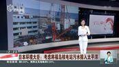 日本环境大臣:考虑将福岛核电站污水排入太平洋