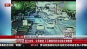 浙江金华:父母被撞儿子脚踹司机未站稳又摔断腿