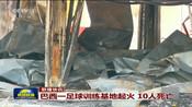 联播快讯:巴西一足球训练基地起火  10人死亡