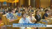 三沙新闻:2018首届海南国际旅游岛休闲体育大会开幕