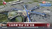 """北京大兴国际机场交通规划出炉:""""五纵两横""""带动""""京南""""发展"""
