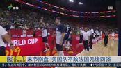 男篮世界杯-美国男篮末节陷入得分荒!不敌法国男篮无缘四强