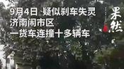 9月4日早晨7点50分左右,济南闹市区一货车连撞十多辆车...