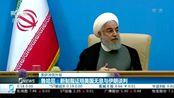 美伊冲突升级 鲁哈尼:新制裁证明美国无意与伊朗谈判
