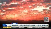 """湖南永州:云台山迎云海日出 傍晚""""火烧云""""波澜壮阔"""