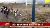 揪心!秘鲁夺命洪水肆虐 视频记录女子绝境